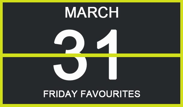 Friday Favourites, March 31