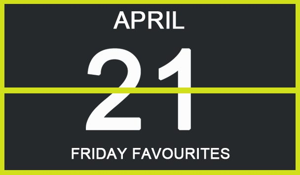 Friday Favourites, April 21