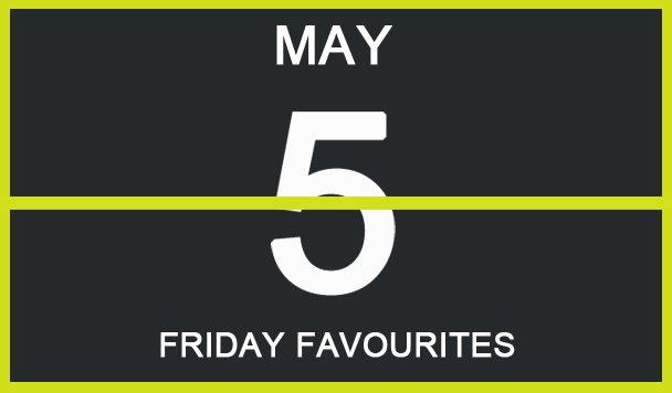 Friday Favourites, May 5