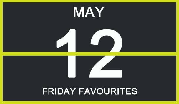 Friday Favourites, May 12