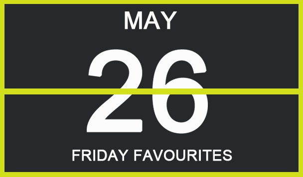 Friday Favourites, May 26