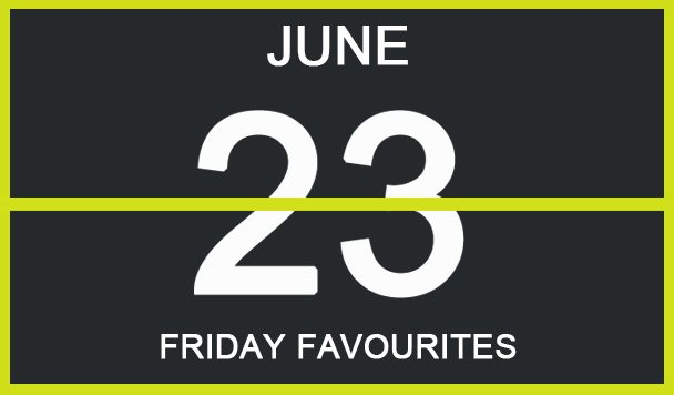 Friday Favourites, June 23