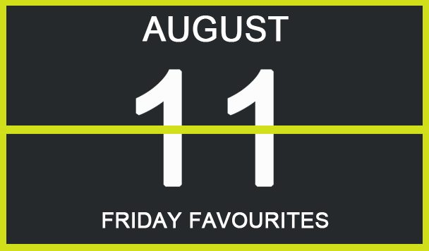 Friday Favourites, August 11