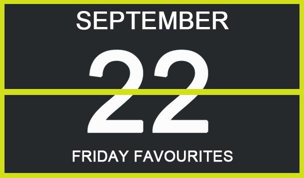 Friday Favourites, September 22