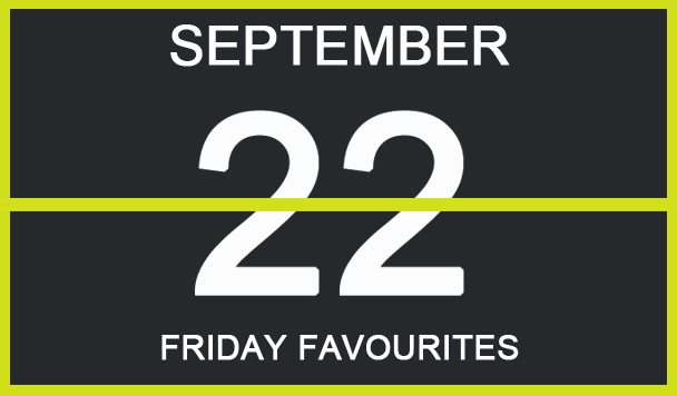 Friday Favourites, September 22