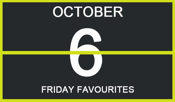 Friday Favourites, October 6