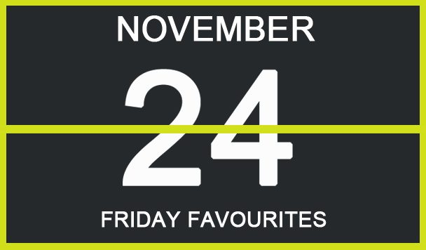 Friday Favourites, November 24