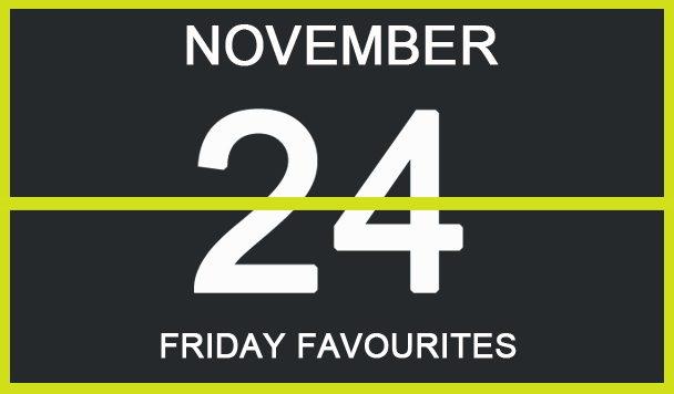 Friday Favourites, November 24
