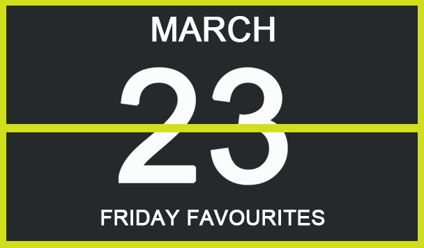 Friday Favourites, March 23
