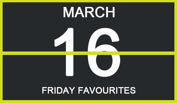 Friday Favourites, March 16