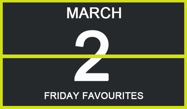 Friday Favourites, March 2