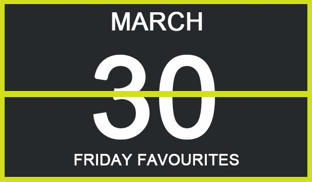 Friday Favourites, March 30