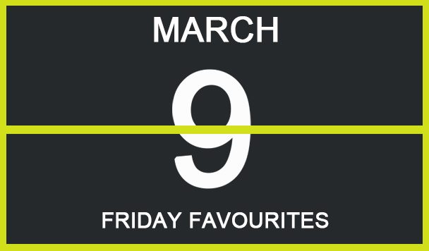 Friday Favourites, March 9