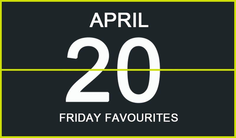 Friday Favourites, April 20