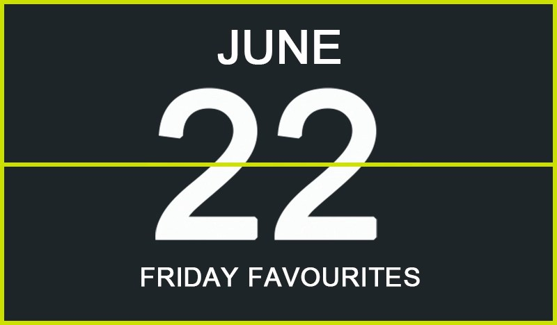 Friday Favourites, June 22