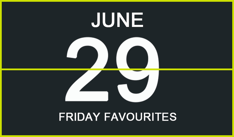Friday Favourites, June 29