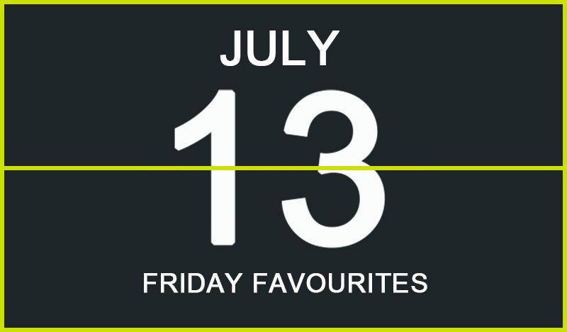 Friday Favourites, July 13