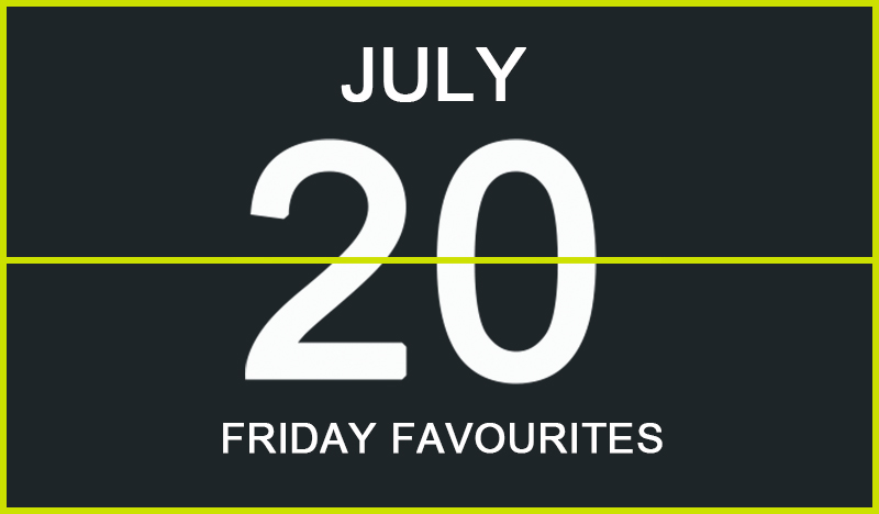 Friday Favourites, July 20