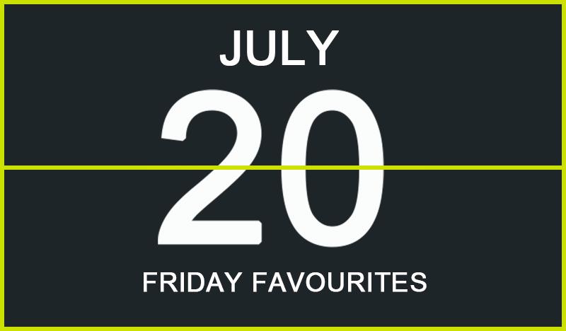Friday Favourites, July 20