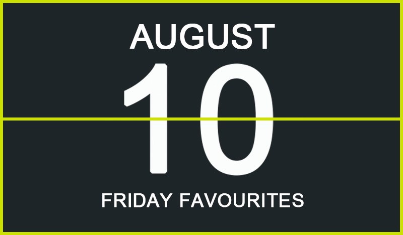 Friday Favourites, August 10