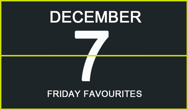 Friday Favourites, December 7