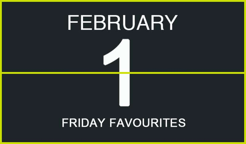 Friday Favourites, February 1
