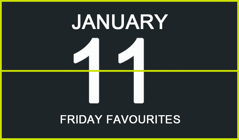 Friday Favourites, January 11
