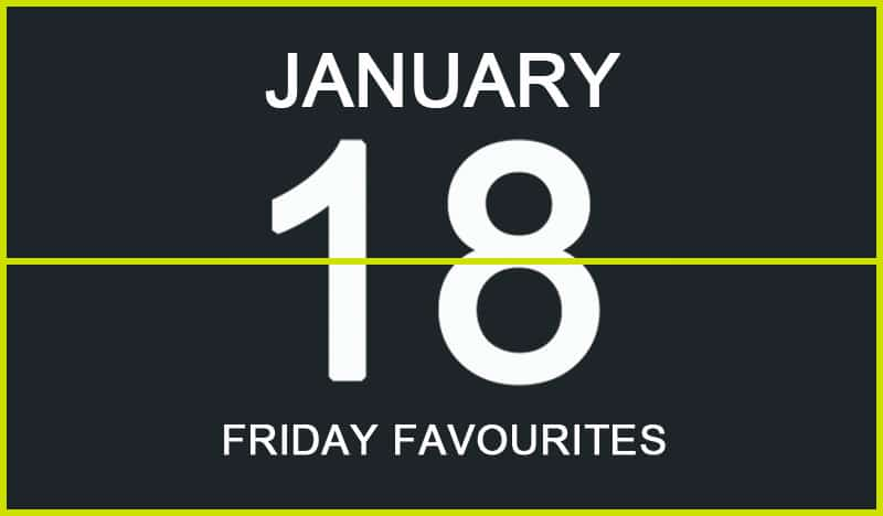 Friday Favourites, January 18