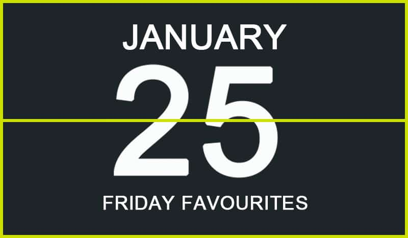 Friday Favourites, January 25