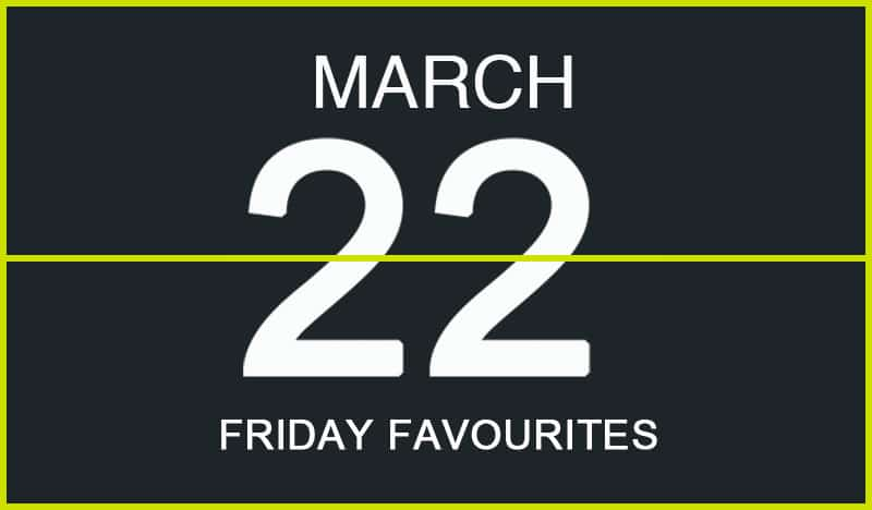 Friday Favourites, March 22