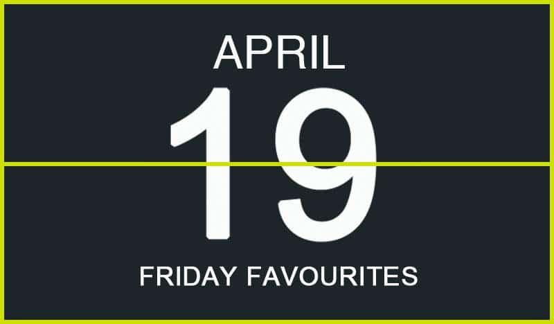 Friday Favourites, April 19