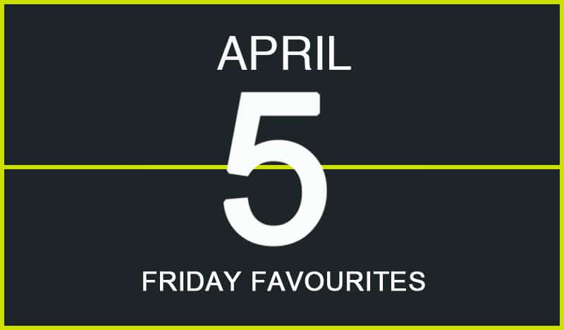 Friday Favourites, April 5