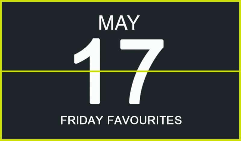Friday Favourites, May 17