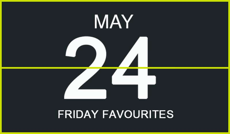 Friday Favourites, May 24
