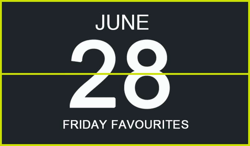 Friday Favourites, June 28