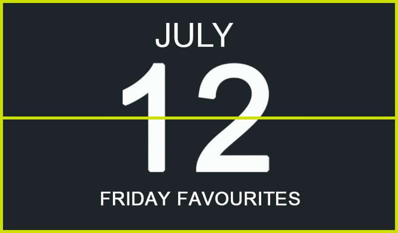 Friday Favourites, July 12