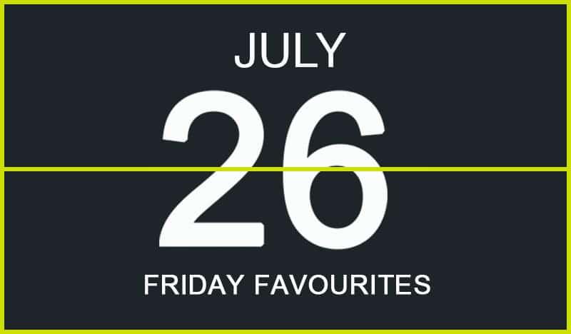 Friday Favourites, July 26