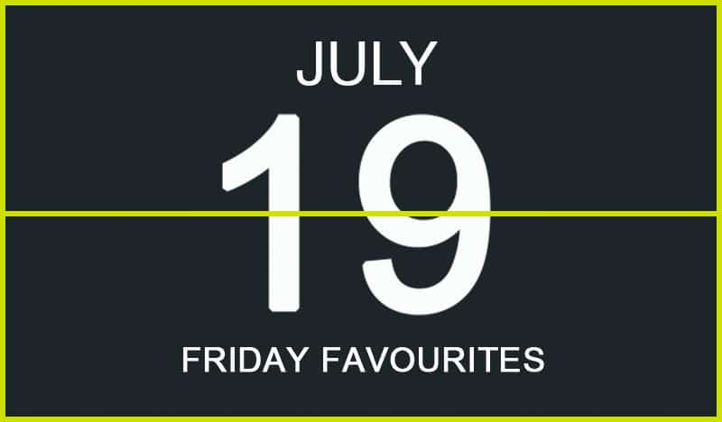 Friday Favourites, July 19