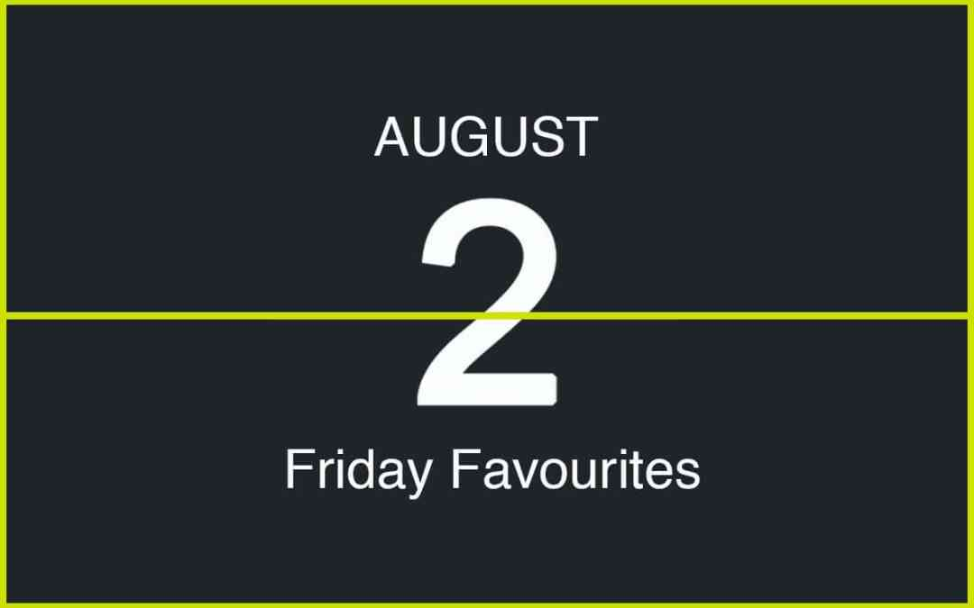 Friday Favourites, August 2