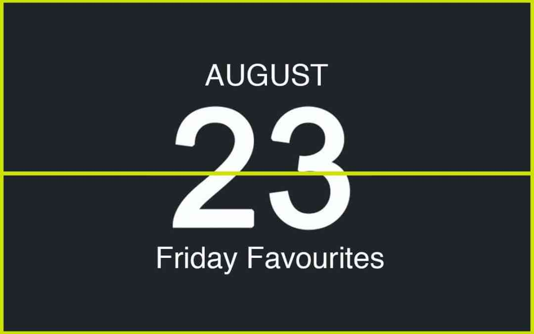 Friday Favourites, August 23