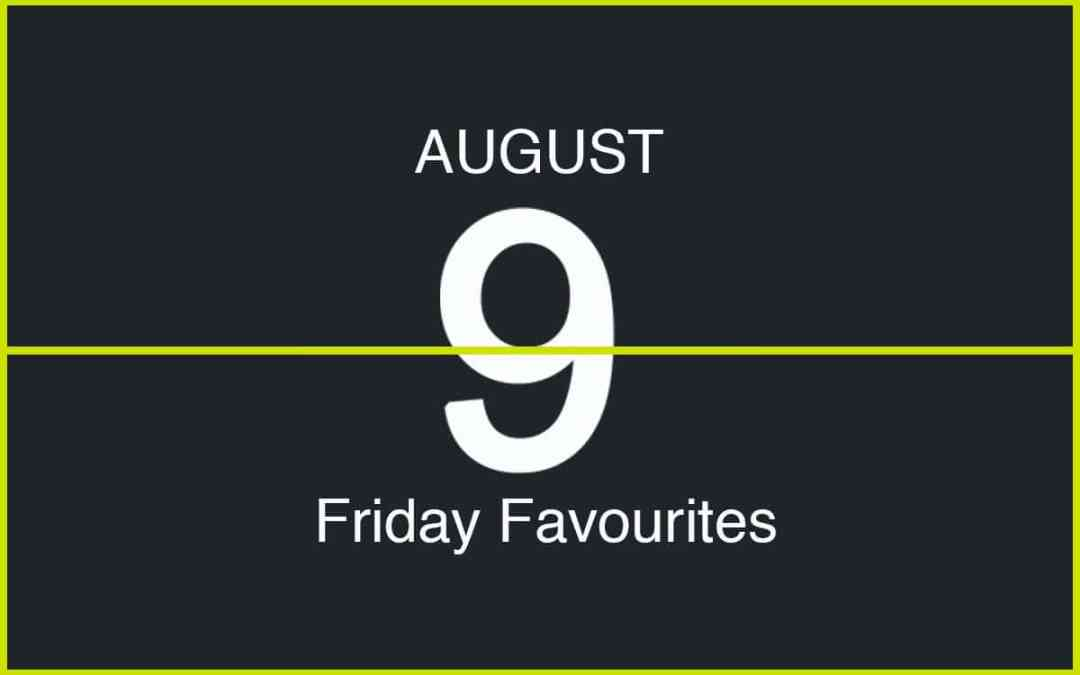 Friday Favourites, August 9