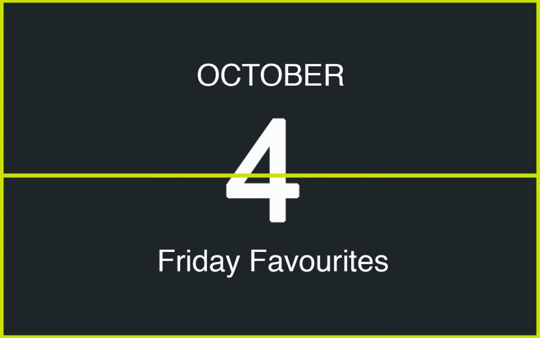 Friday Favourites, October 4