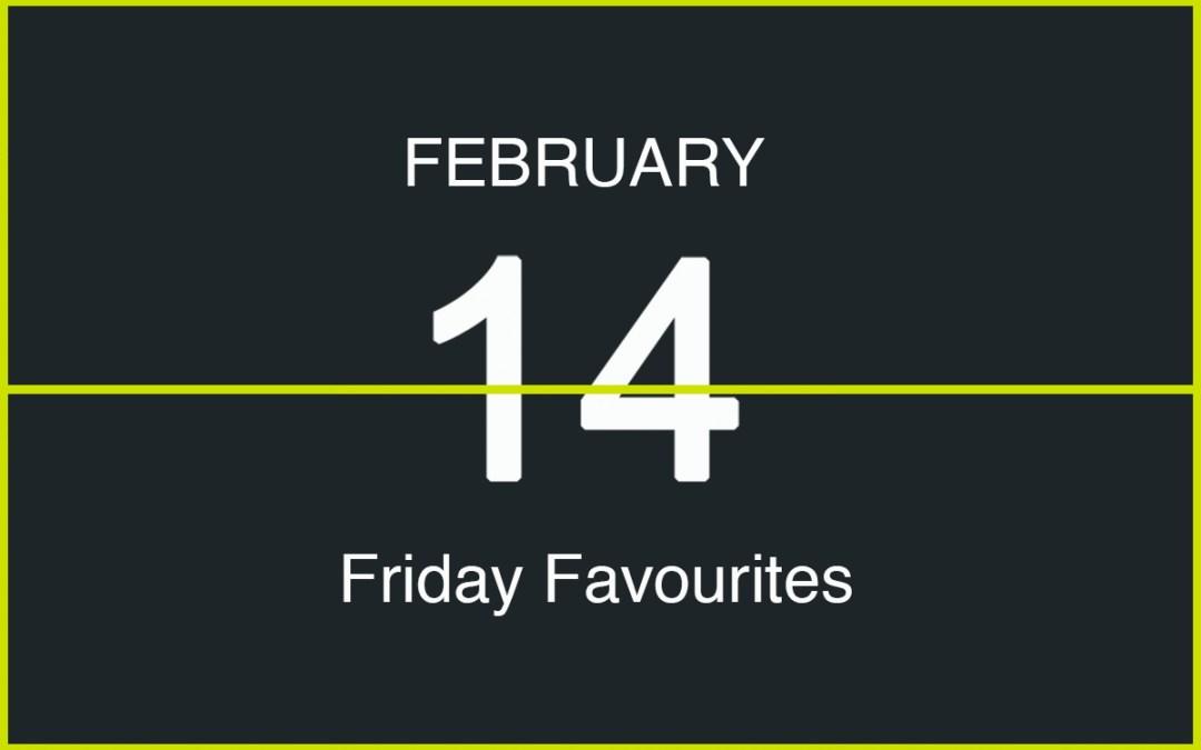 Friday Favourites, February 14