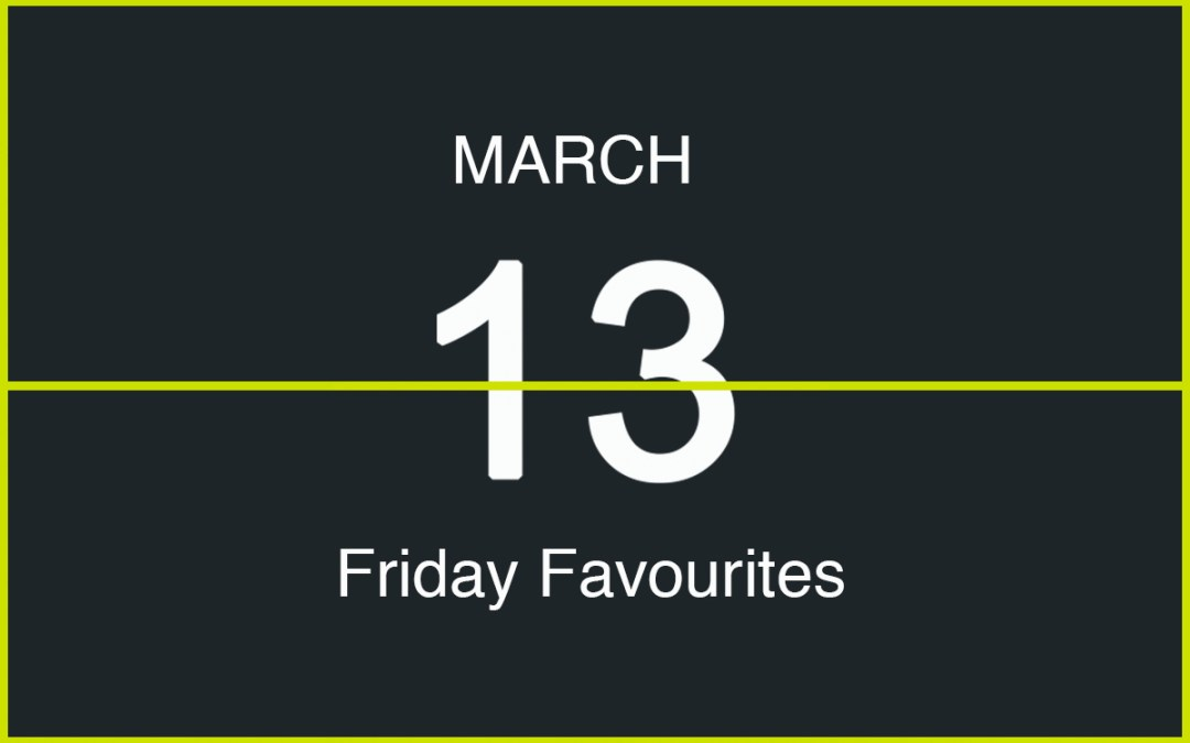 Friday Favourites, March 13