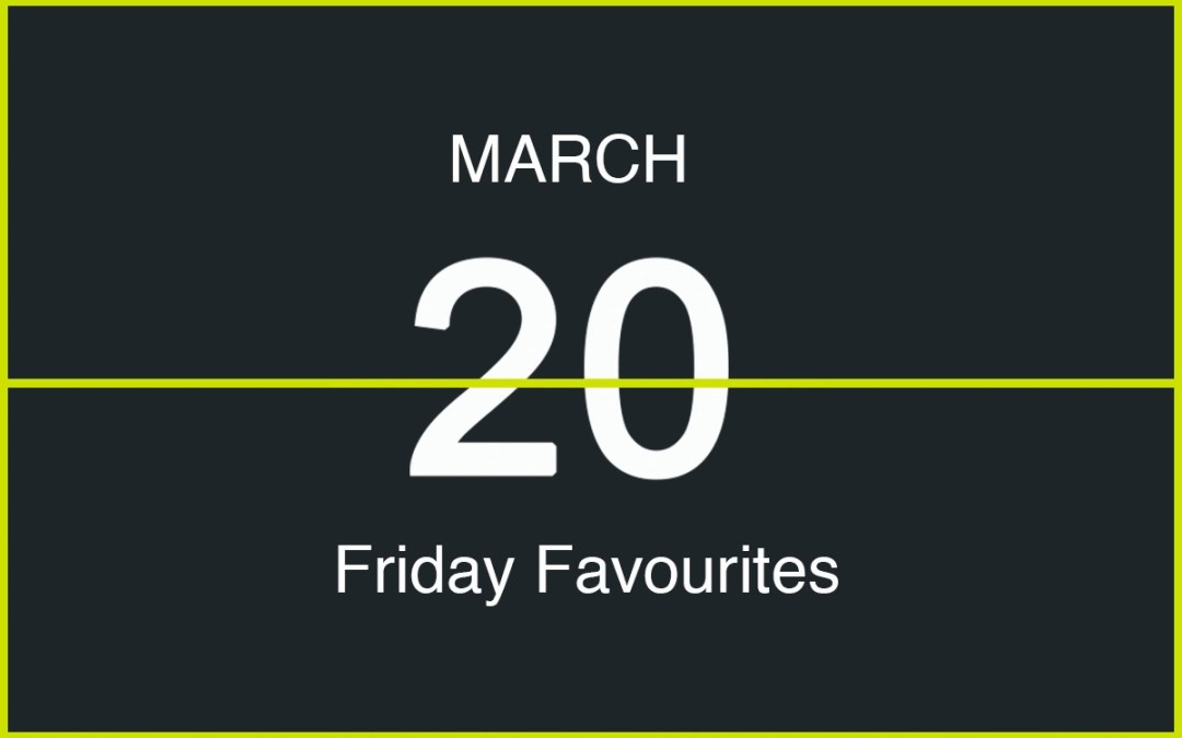 Friday Favourites, March 20