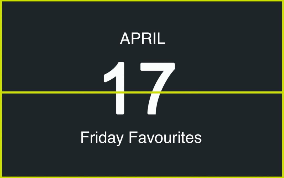 Friday Favourites, April 17