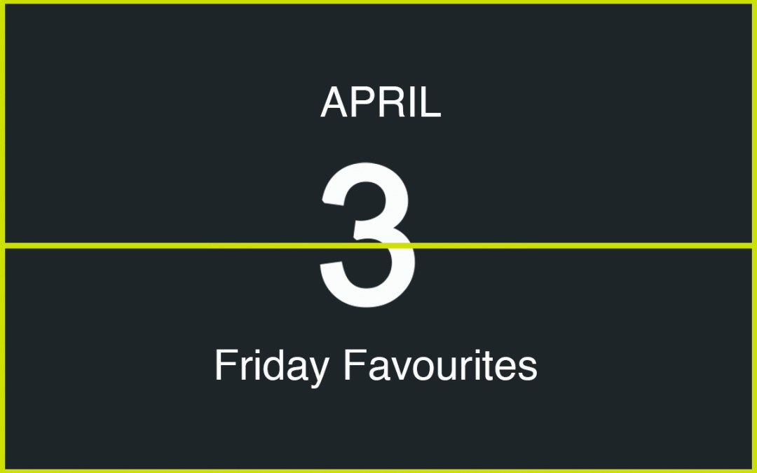 Friday Favourites, April 3
