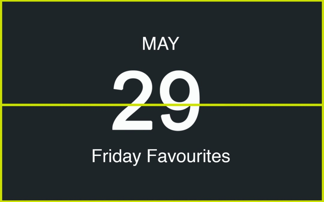 Friday Favourites, May 29