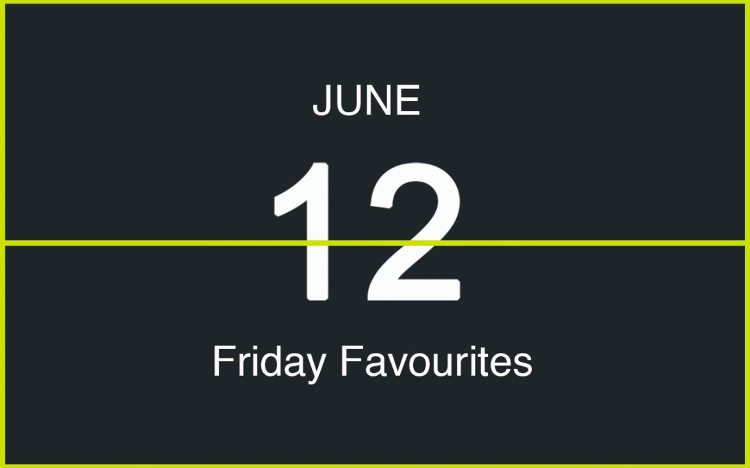 Friday Favourites, June 12