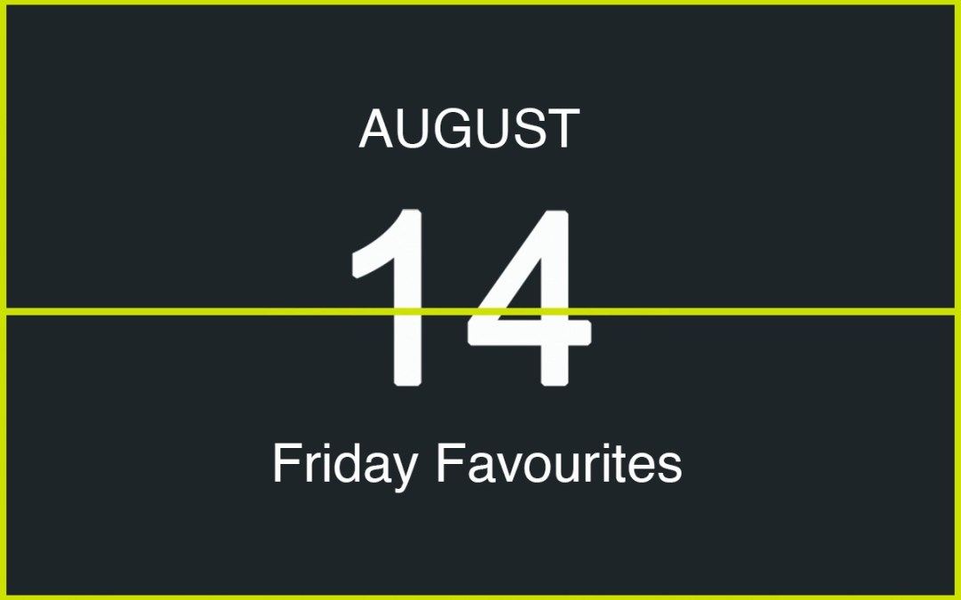 Friday Favourites, August 14th